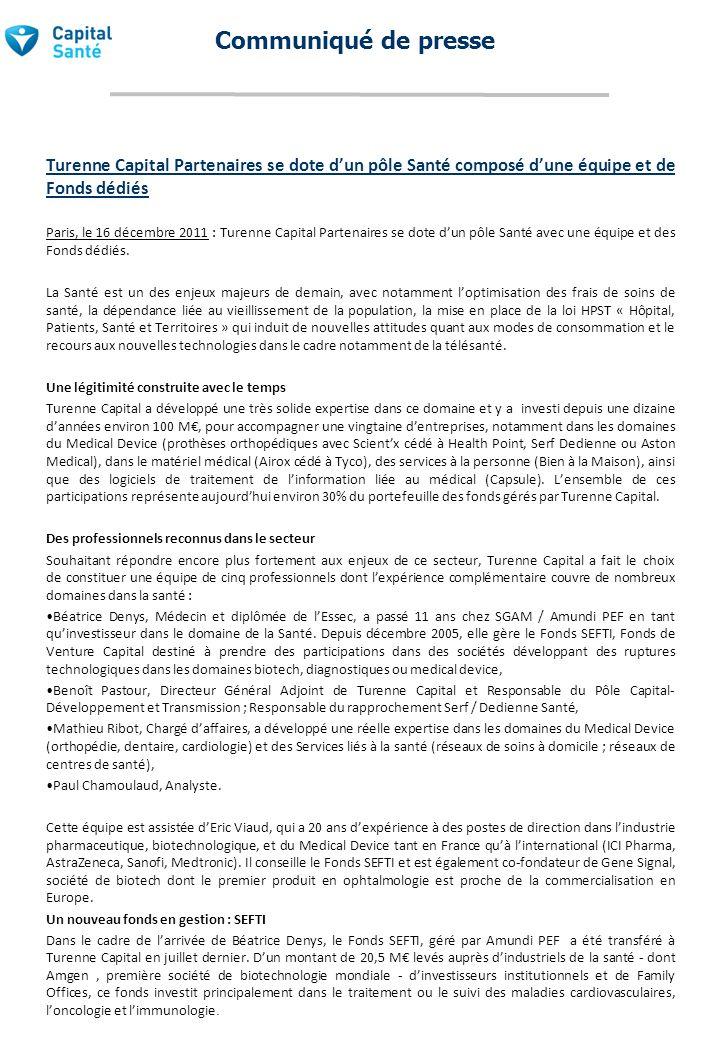 Communiqué de presse Le lancement dun FCPR : Capital Santé 1 Parallèlement, Turenne Capital a souhaité lever un fonds dédié à des opérations de capital développement et transmission, le FCPR Capital Santé 1, auprès dinvestisseurs institutionnels pour lesquels la Santé de demain est également une priorité.