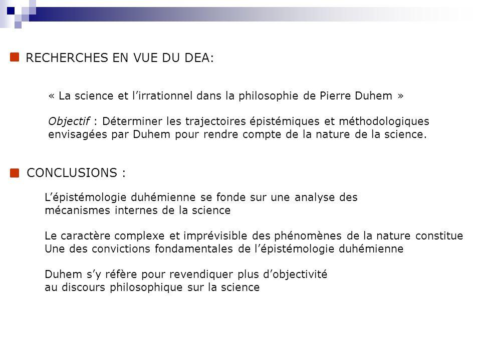 RECHERCHES EN VUE DU DEA: « La science et lirrationnel dans la philosophie de Pierre Duhem » Objectif : Déterminer les trajectoires épistémiques et mé