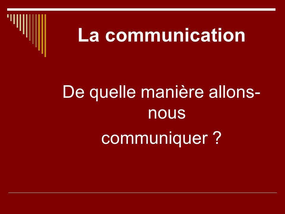 La communication De quelle manière allons- nous communiquer ?