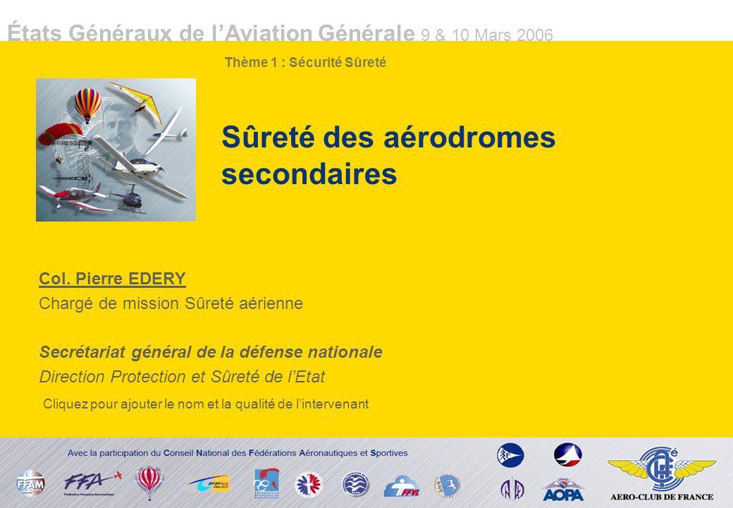 États Généraux de lAviation Générale 9 & 10 Mars 2006 Sûreté des aérodromes secondaires Col. Pierre EDERY Chargé de mission Sûreté aérienne Secrétaria