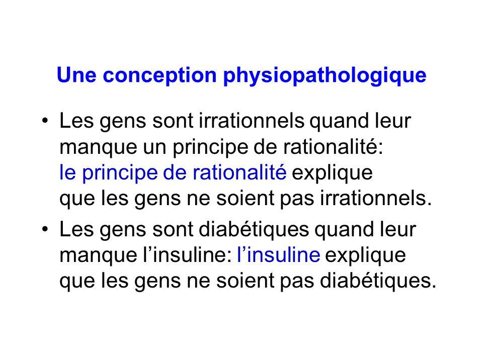 Une conception physiopathologique Les gens sont irrationnels quand leur manque un principe de rationalité: le principe de rationalité explique que les