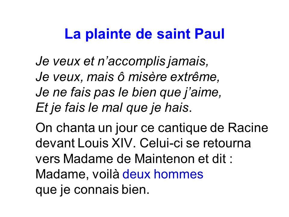 La plainte de saint Paul Je veux et naccomplis jamais, Je veux, mais ô misère extrême, Je ne fais pas le bien que jaime, Et je fais le mal que je hais