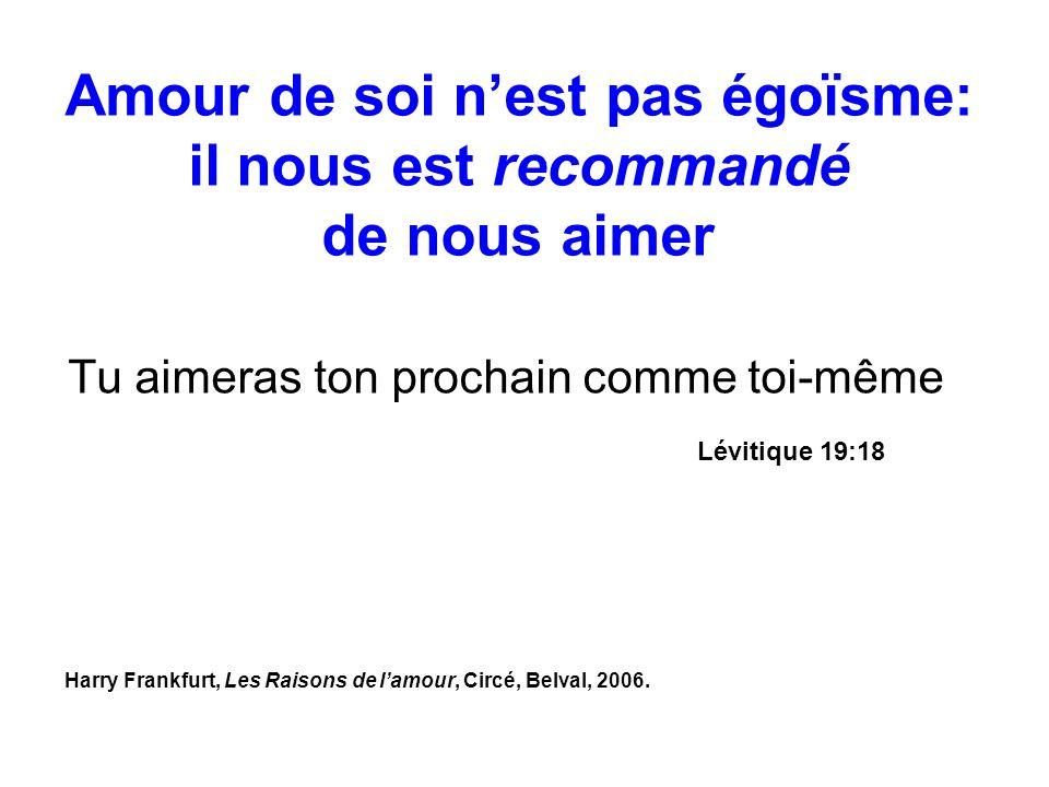 Tu aimeras ton prochain comme toi-même Lévitique 19:18 Amour de soi nest pas égoïsme: il nous est recommandé de nous aimer Harry Frankfurt, Les Raison