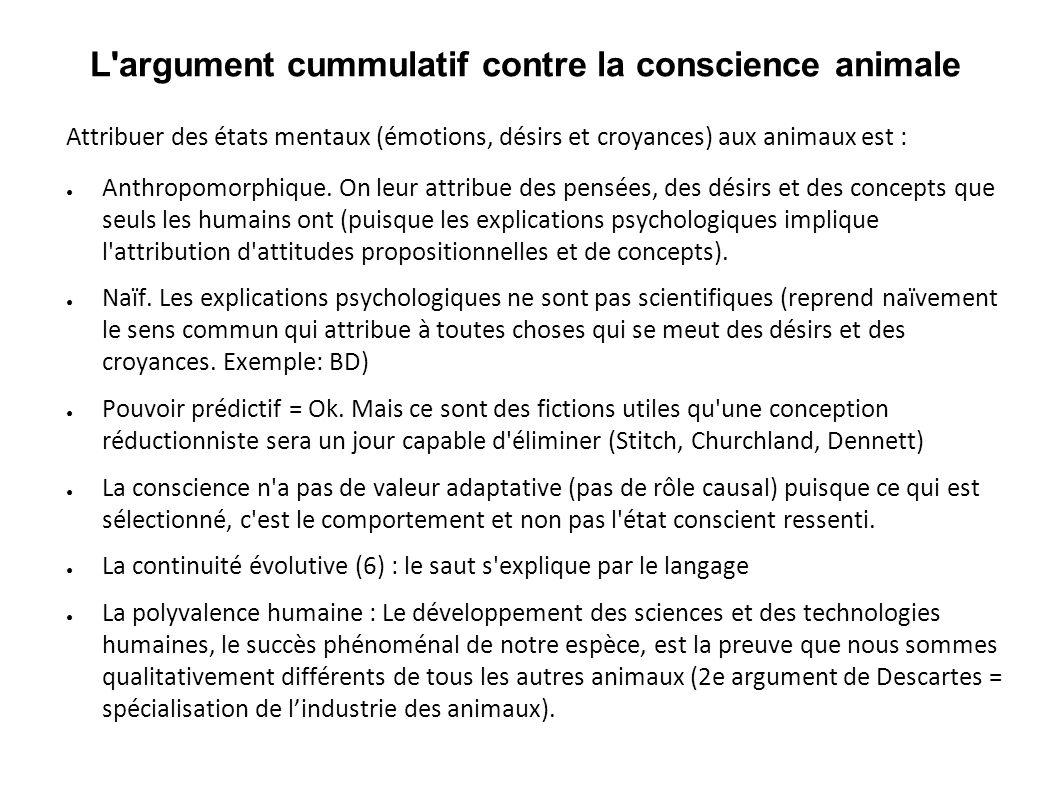L'argument cummulatif contre la conscience animale Attribuer des états mentaux (émotions, désirs et croyances) aux animaux est : Anthropomorphique. On