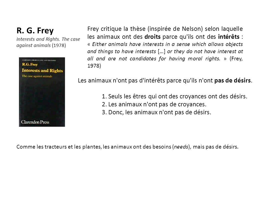 R. G. Frey Interests and Rights. The case against animals (1978) Frey critique la thèse (inspirée de Nelson) selon laquelle les animaux ont des droits