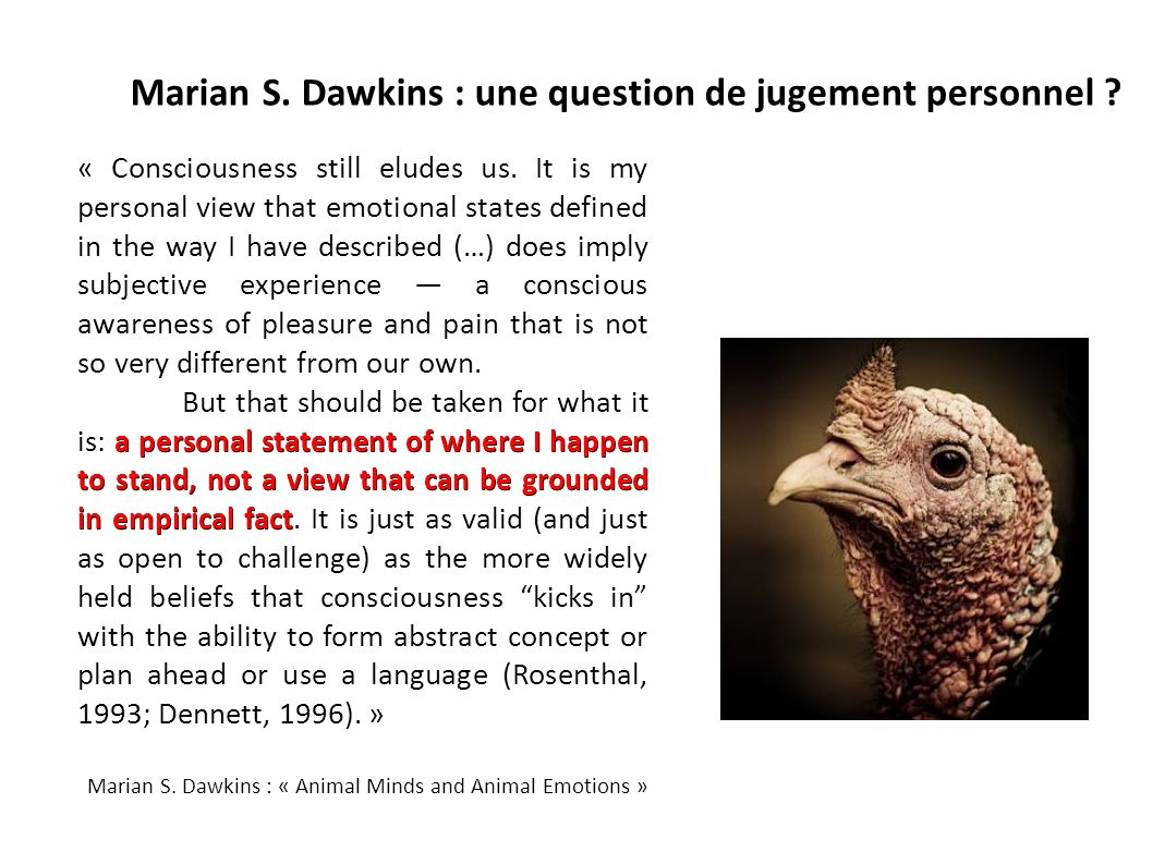 Marian S. Dawkins : une question de jugement personnel ? « Consciousness still eludes us. It is my personal view that emotional states defined in the