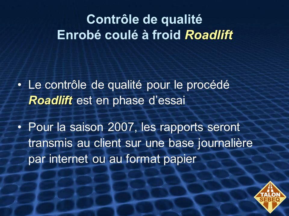 Roadlift Contrôle de qualité Enrobé coulé à froid Roadlift RoadliftLe contrôle de qualité pour le procédé Roadlift est en phase dessai Pour la saison 2007, les rapports seront transmis au client sur une base journalière par internet ou au format papier