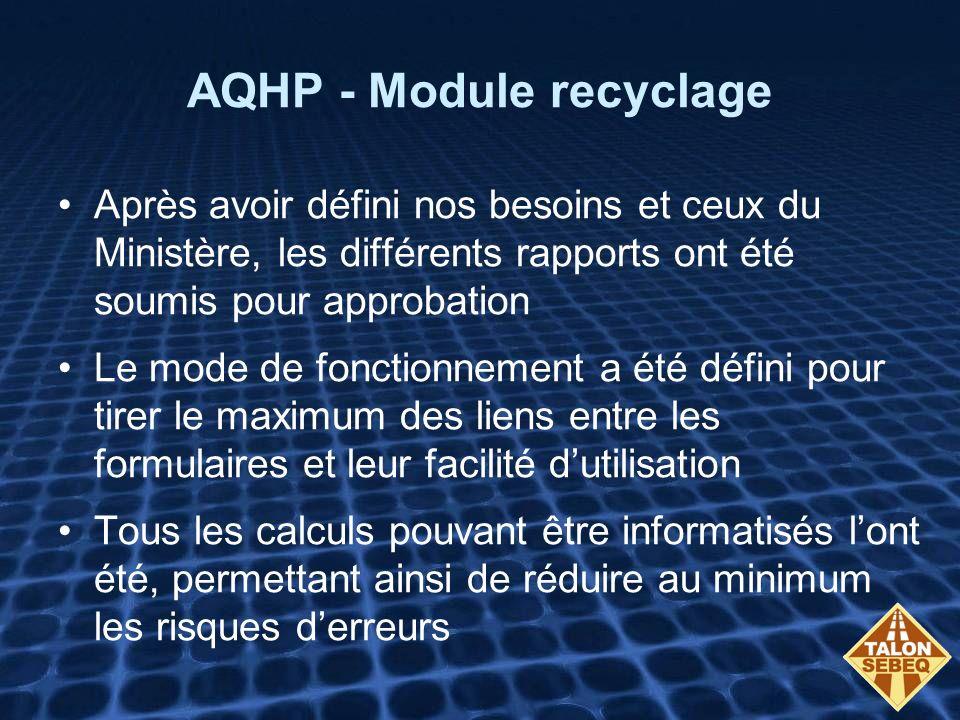 AQHP - Module recyclage Après avoir défini nos besoins et ceux du Ministère, les différents rapports ont été soumis pour approbation Le mode de fonctionnement a été défini pour tirer le maximum des liens entre les formulaires et leur facilité dutilisation Tous les calculs pouvant être informatisés lont été, permettant ainsi de réduire au minimum les risques derreurs