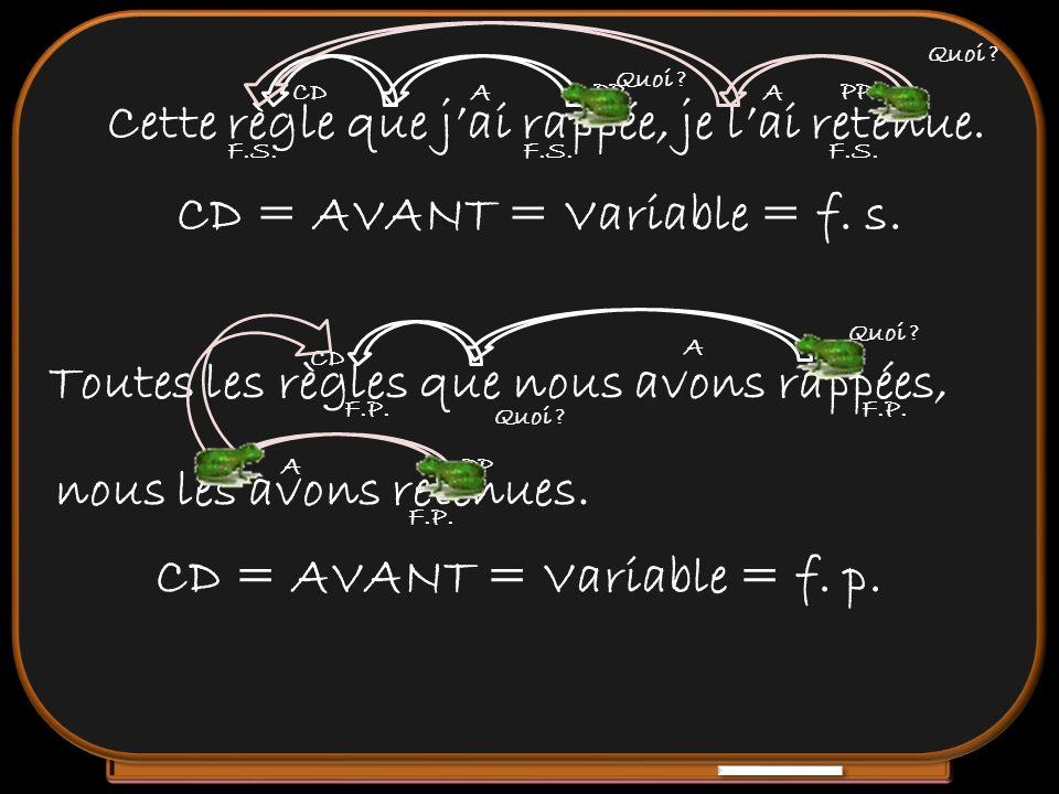 Cette règle que jai rappée, je lai retenue. CD = AVANT = Variable = f. s. F.S. AA PP Toutes les règles que nous avons rappées, CD = AVANT = Variable =