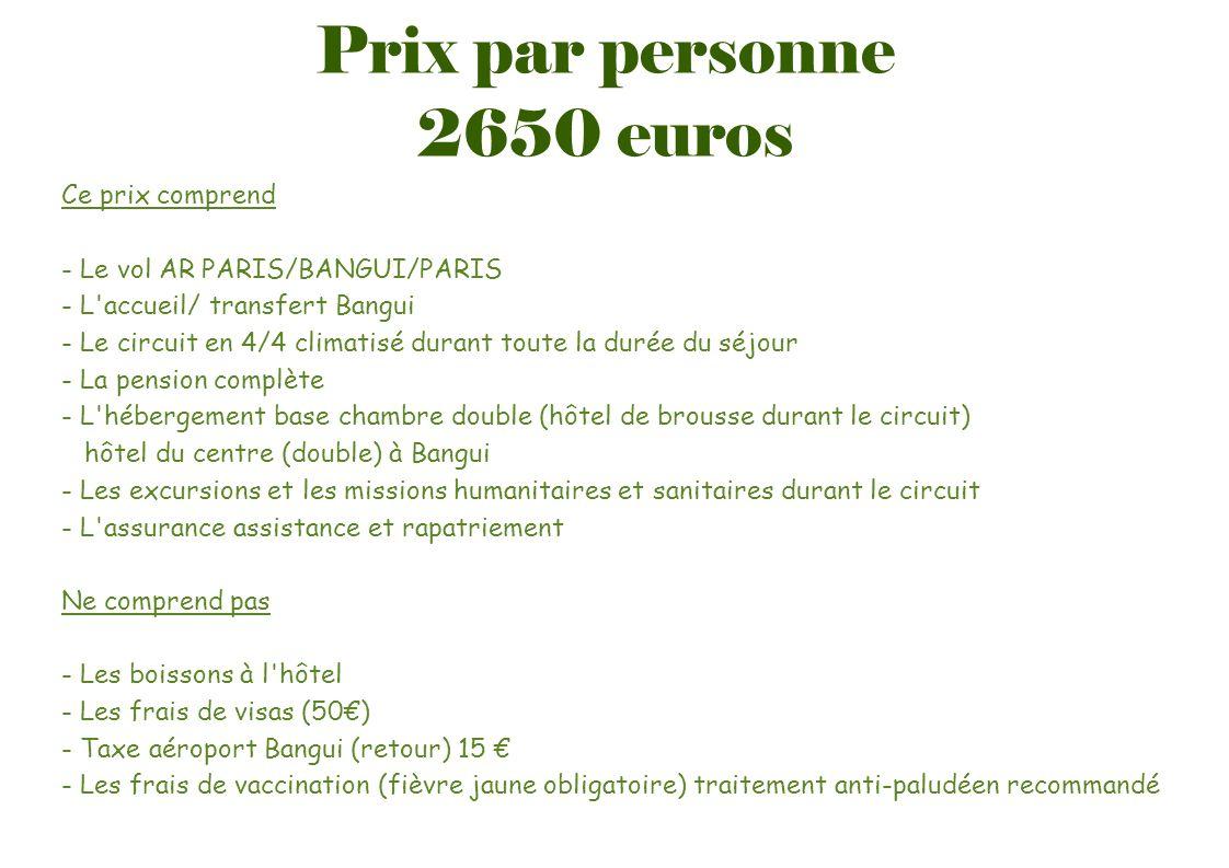 Prix par personne 2650 euros Ce prix comprend - Le vol AR PARIS/BANGUI/PARIS - L'accueil/ transfert Bangui - Le circuit en 4/4 climatisé durant toute
