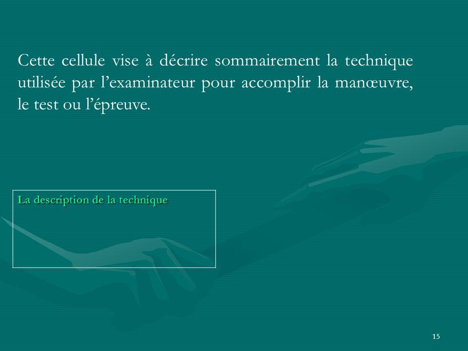 15 La description de la technique Cette cellule vise à décrire sommairement la technique utilisée par lexaminateur pour accomplir la manœuvre, le test