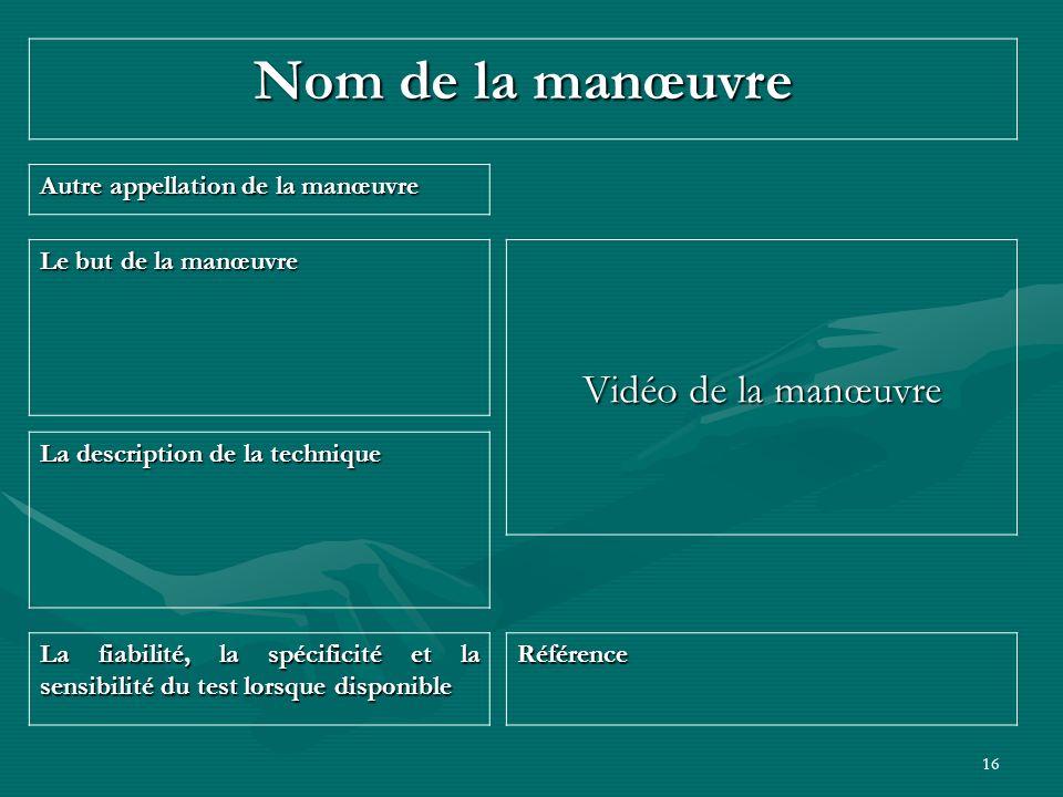 16 Nom de la manœuvre Vidéo de la manœuvre Autre appellation de la manœuvre La fiabilité, la spécificité et la sensibilité du test lorsque disponible