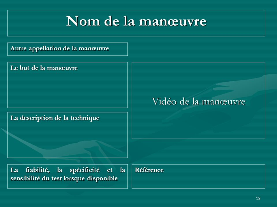18 Nom de la manœuvre Vidéo de la manœuvre Autre appellation de la manœuvre La fiabilité, la spécificité et la sensibilité du test lorsque disponible