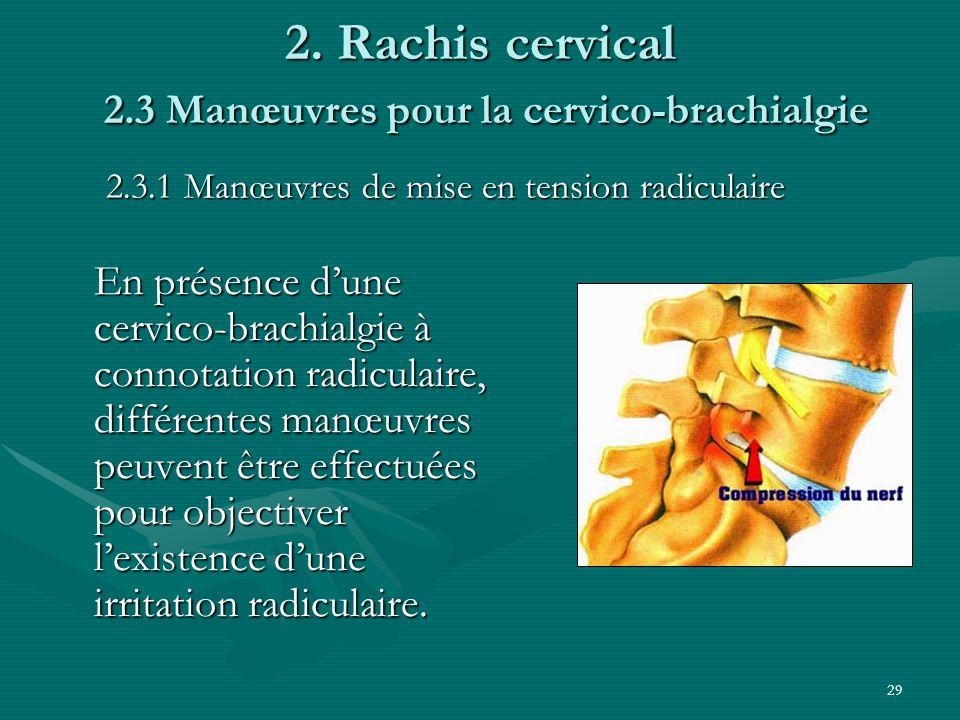 29 2. Rachis cervical 2.3 Manœuvres pour la cervico-brachialgie En présence dune cervico-brachialgie à connotation radiculaire, différentes manœuvres