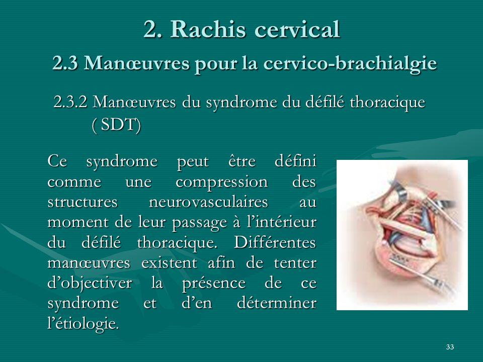 33 2. Rachis cervical 2.3 Manœuvres pour la cervico-brachialgie Ce syndrome peut être défini comme une compression des structures neurovasculaires au