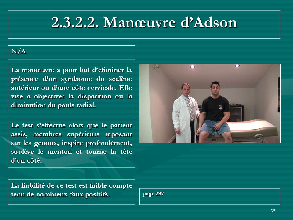 35 2.3.2.2. Manœuvre dAdson N/A La fiabilité de ce test est faible compte tenu de nombreux faux positifs. page 297 Le test seffectue alors que le pati