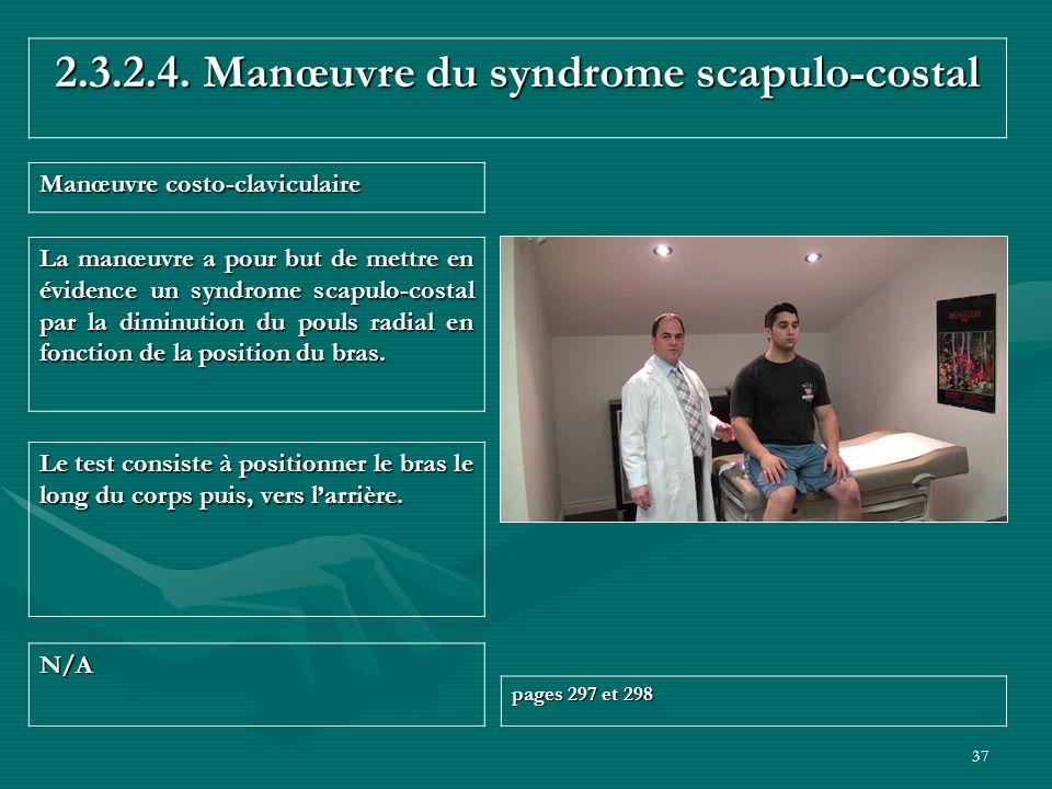 37 2.3.2.4. Manœuvre du syndrome scapulo-costal Manœuvre costo-claviculaire N/A pages 297 et 298 Le test consiste à positionner le bras le long du cor