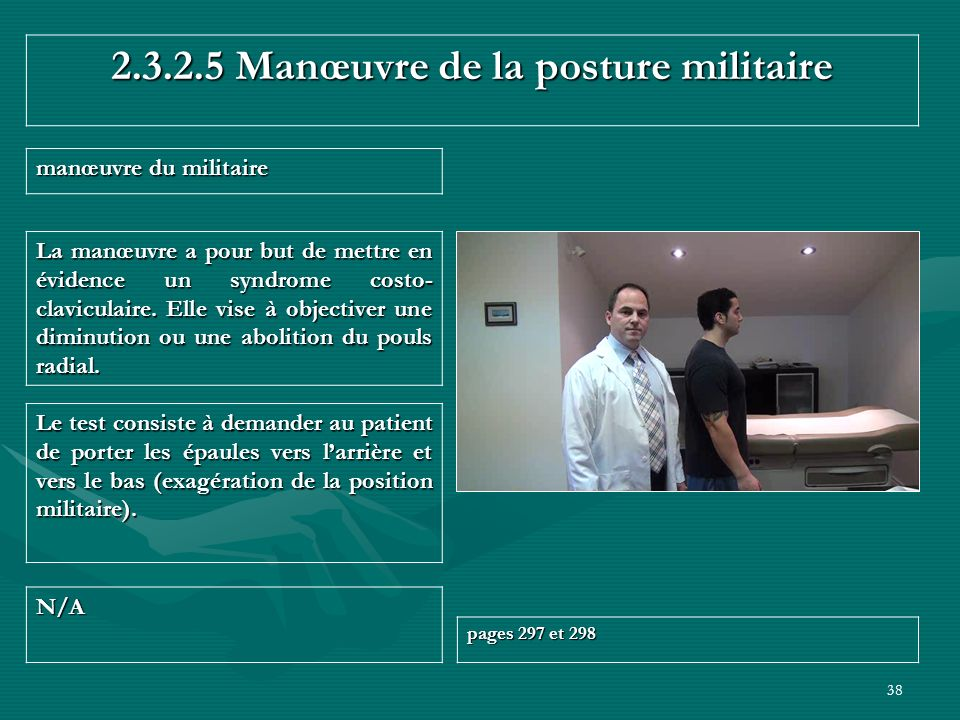 38 2.3.2.5 Manœuvre de la posture militaire manœuvre du militaire N/A pages 297 et 298 Le test consiste à demander au patient de porter les épaules ve