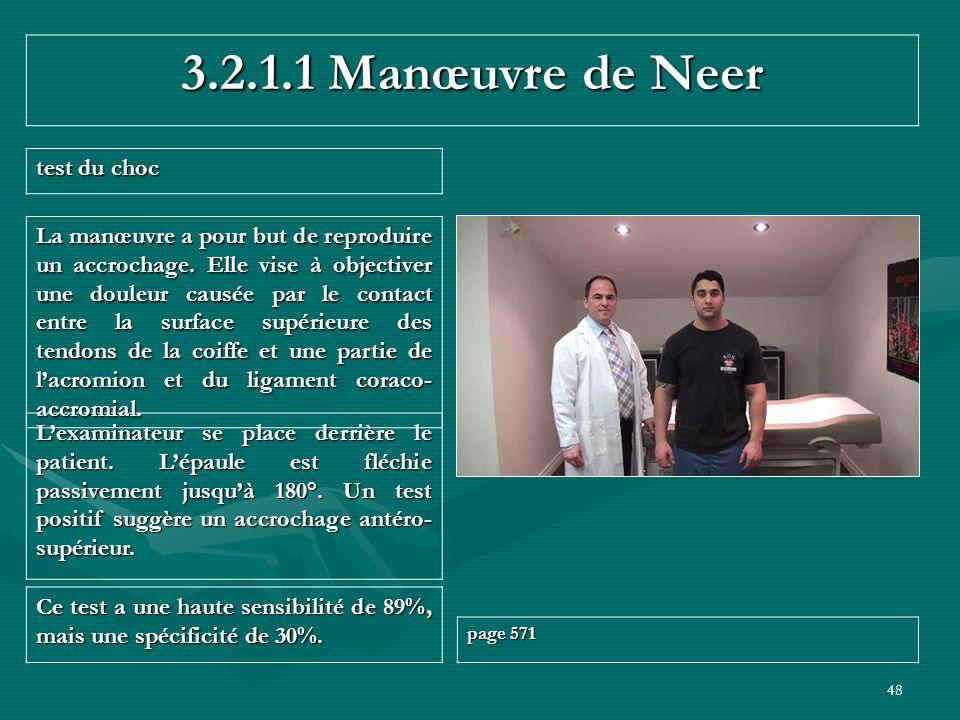 48 3.2.1.1 Manœuvre de Neer test du choc Ce test a une haute sensibilité de 89%, mais une spécificité de 30%. page 571 Lexaminateur se place derrière