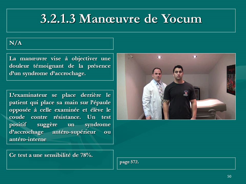50 3.2.1.3 Manœuvre de Yocum N/A Ce test a une sensibilité de 78%. page 572. Lexaminateur se place derrière le patient qui place sa main sur lépaule o