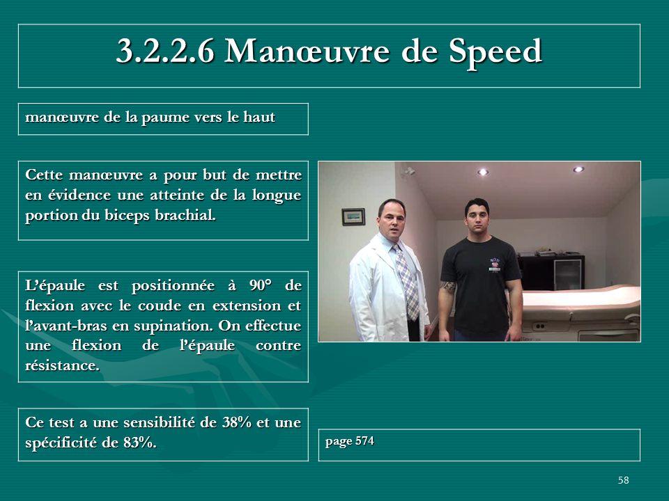 58 3.2.2.6 Manœuvre de Speed manœuvre de la paume vers le haut Ce test a une sensibilité de 38% et une spécificité de 83%. page 574 Lépaule est positi
