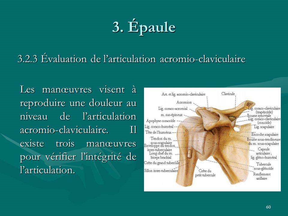 60 3. Épaule 3.2.3 Évaluation de larticulation acromio-claviculaire Les manœuvres visent à reproduire une douleur au niveau de larticulation acromio-c