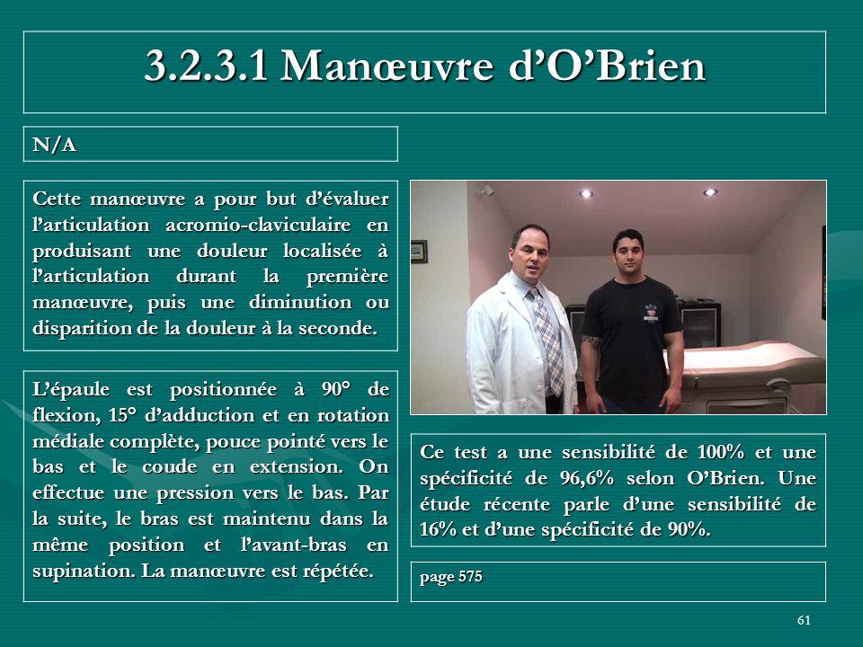61 3.2.3.1 Manœuvre dOBrien N/A Ce test a une sensibilité de 100% et une spécificité de 96,6% selon OBrien. Une étude récente parle dune sensibilité d