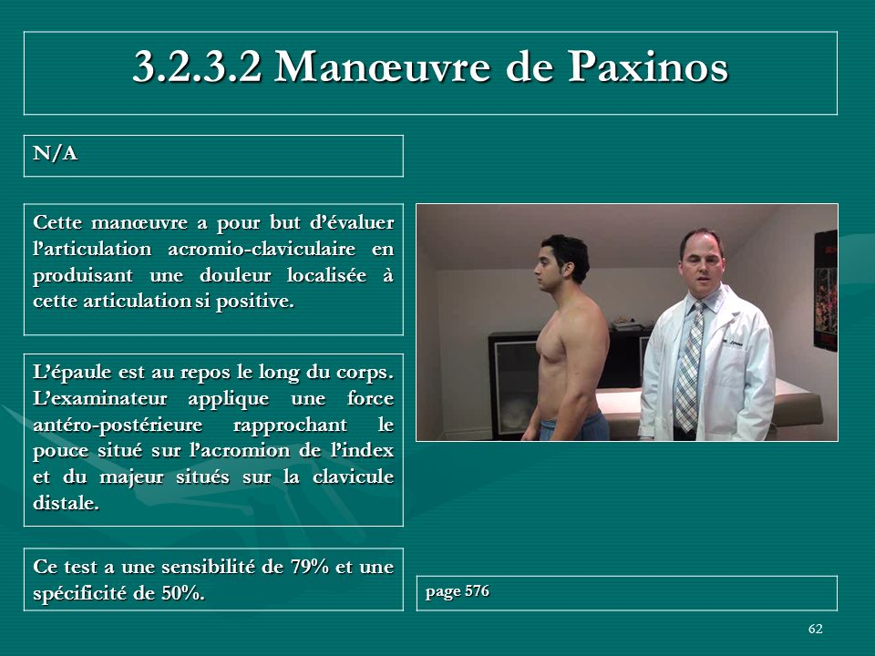 62 3.2.3.2 Manœuvre de Paxinos N/A Ce test a une sensibilité de 79% et une spécificité de 50%. page 576 Lépaule est au repos le long du corps. Lexamin
