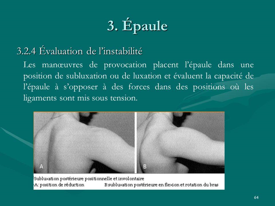 64 3. Épaule 3.2.4 Évaluation de linstabilité Les manœuvres de provocation placent lépaule dans une position de subluxation ou de luxation et évaluent