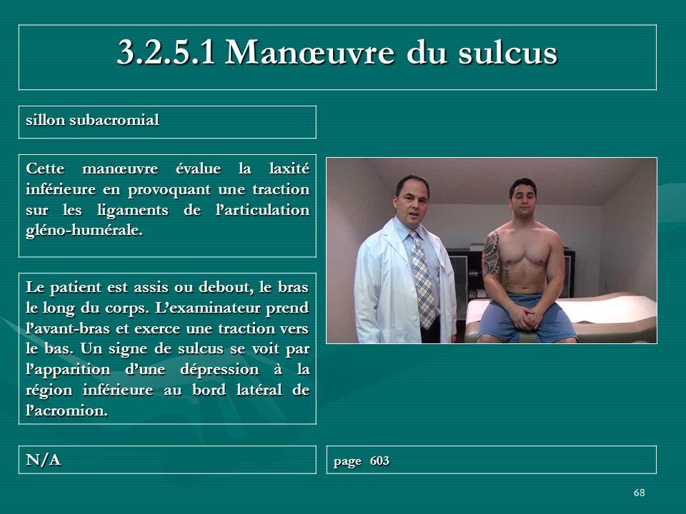 68 3.2.5.1 Manœuvre du sulcus sillon subacromial N/A page 603 Le patient est assis ou debout, le bras le long du corps. Lexaminateur prend lavant-bras