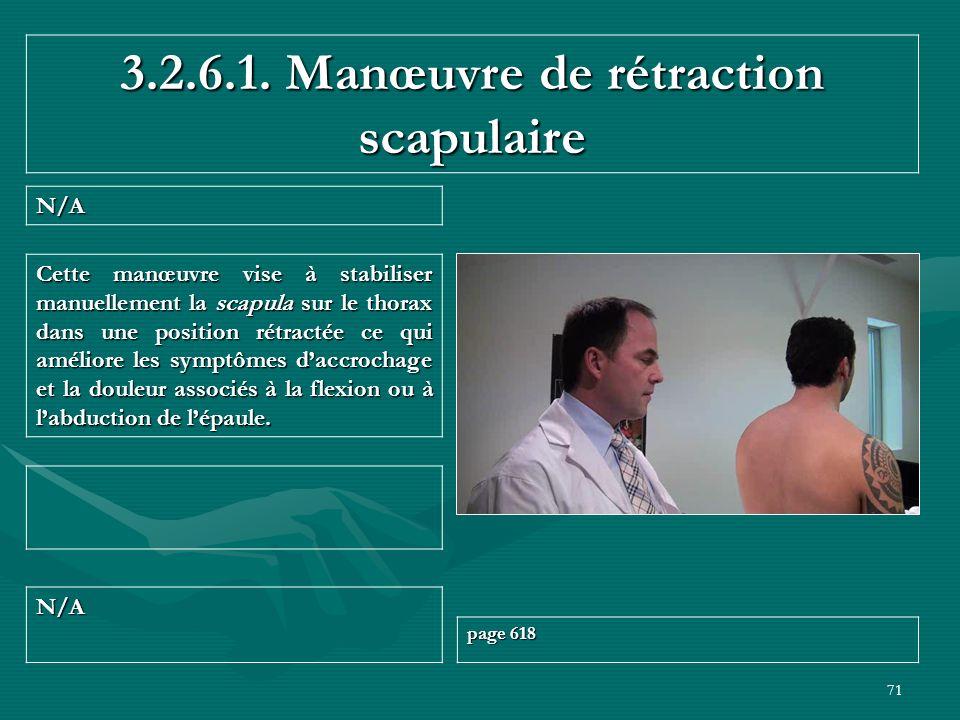 71 3.2.6.1. Manœuvre de rétraction scapulaire N/A N/A page 618 Cette manœuvre vise à stabiliser manuellement la scapula sur le thorax dans une positio