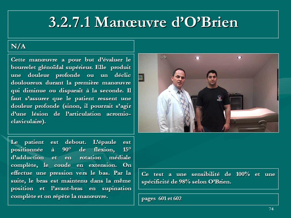 74 3.2.7.1 Manœuvre dOBrien N/A Ce test a une sensibilité de 100% et une spécificité de 98% selon OBrien. pages 601 et 602 Le patient est debout. Lépa