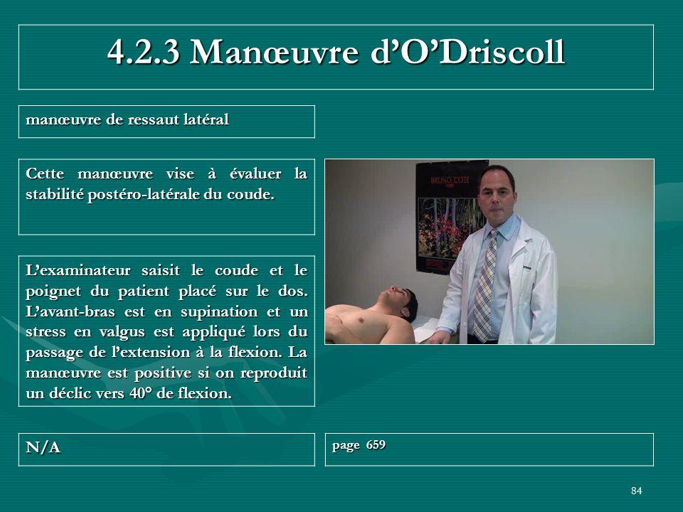 84 4.2.3 Manœuvre dODriscoll manœuvre de ressaut latéral N/A page 659 Lexaminateur saisit le coude et le poignet du patient placé sur le dos. Lavant-b
