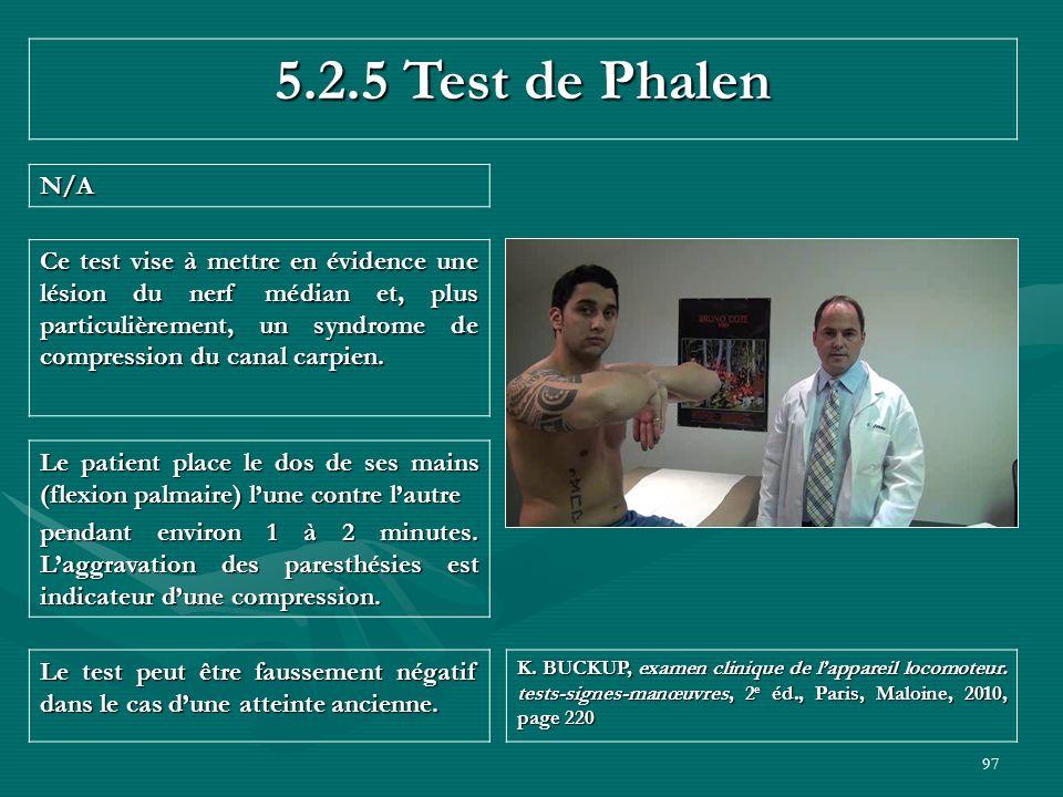 97 5.2.5 Test de Phalen N/A Le test peut être faussement négatif dans le cas dune atteinte ancienne. K. BUCKUP, examen clinique de lappareil locomoteu