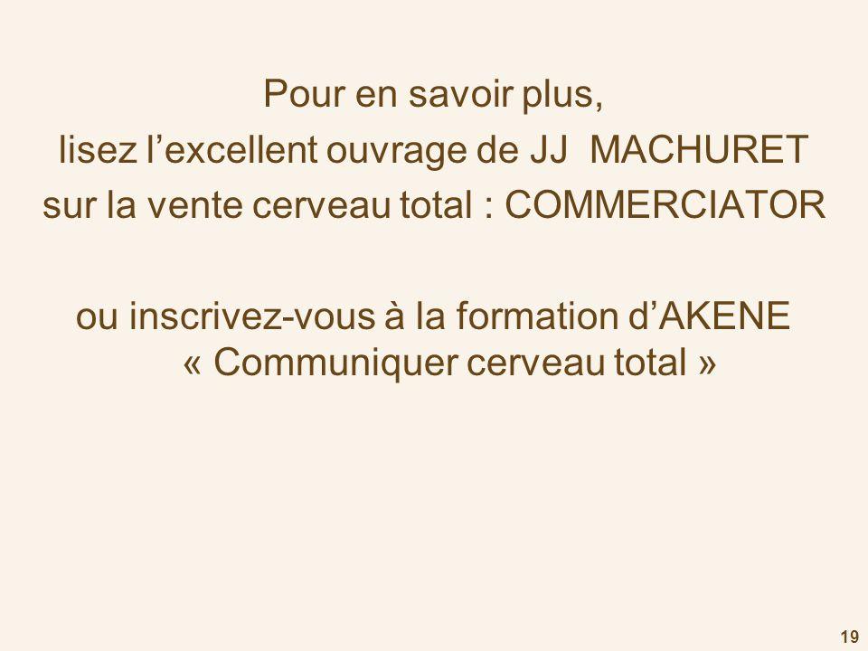 Pour en savoir plus, lisez lexcellent ouvrage de JJ MACHURET sur la vente cerveau total : COMMERCIATOR ou inscrivez-vous à la formation dAKENE « Commu