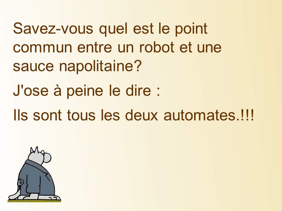 Savez-vous quel est le point commun entre un robot et une sauce napolitaine? J'ose à peine le dire : Ils sont tous les deux automates.!!!