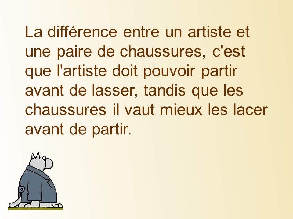 La différence entre un artiste et une paire de chaussures, c'est que l'artiste doit pouvoir partir avant de lasser, tandis que les chaussures il vaut
