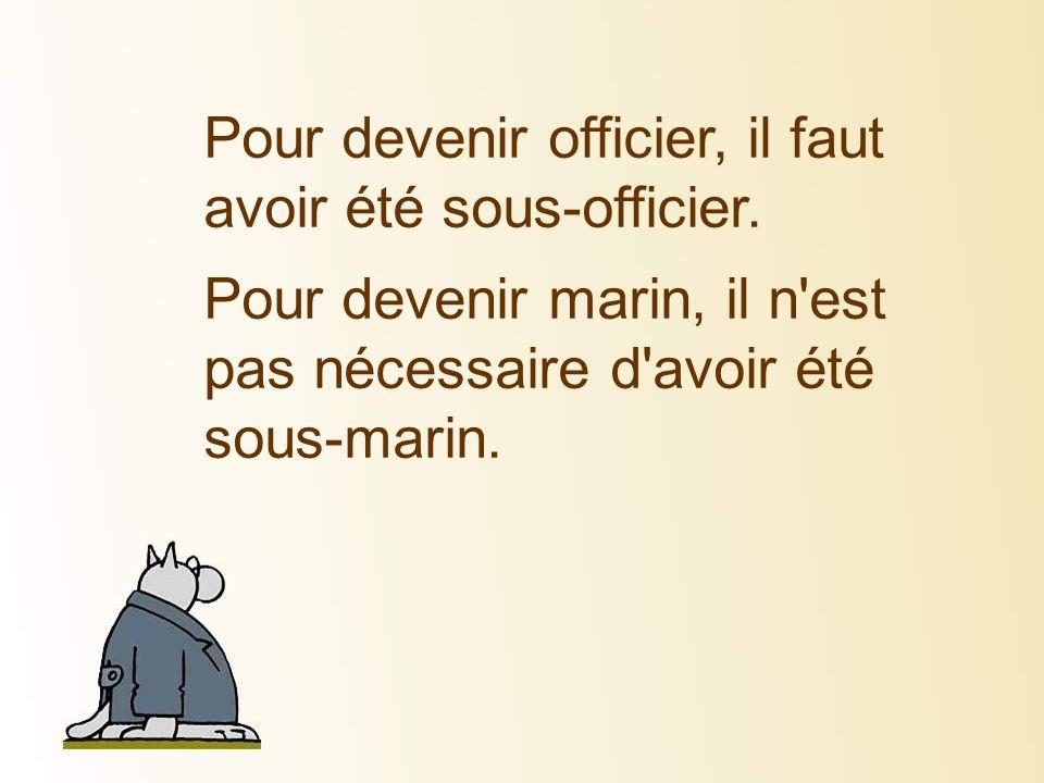 Pour devenir officier, il faut avoir été sous-officier. Pour devenir marin, il n'est pas nécessaire d'avoir été sous-marin.