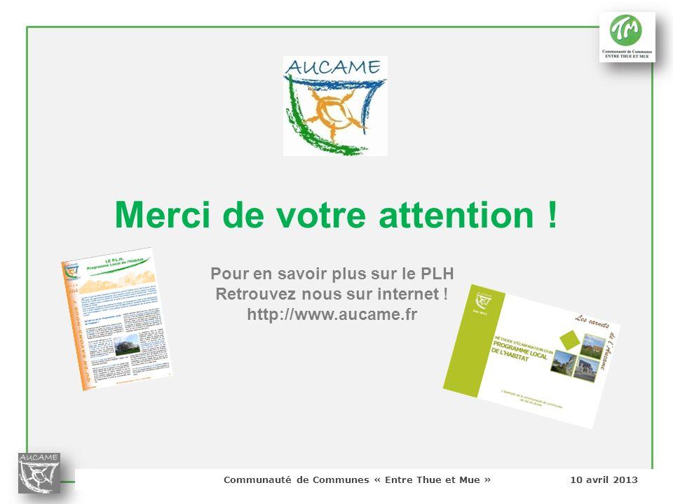 Communauté de Communes « Entre Thue et Mue » 10 avril 2013 Merci de votre attention ! Pour en savoir plus sur le PLH Retrouvez nous sur internet ! htt