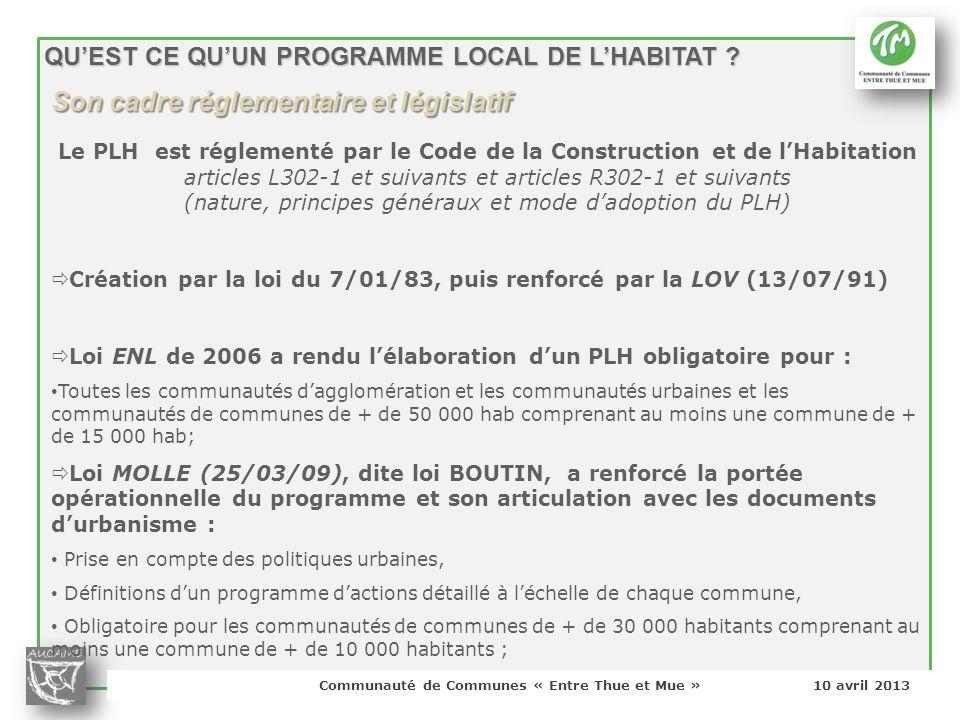 Communauté de Communes « Entre Thue et Mue » 10 avril 2013 QUEST CE QUUN PROGRAMME LOCAL DE LHABITAT ? Le PLH est réglementé par le Code de la Constru