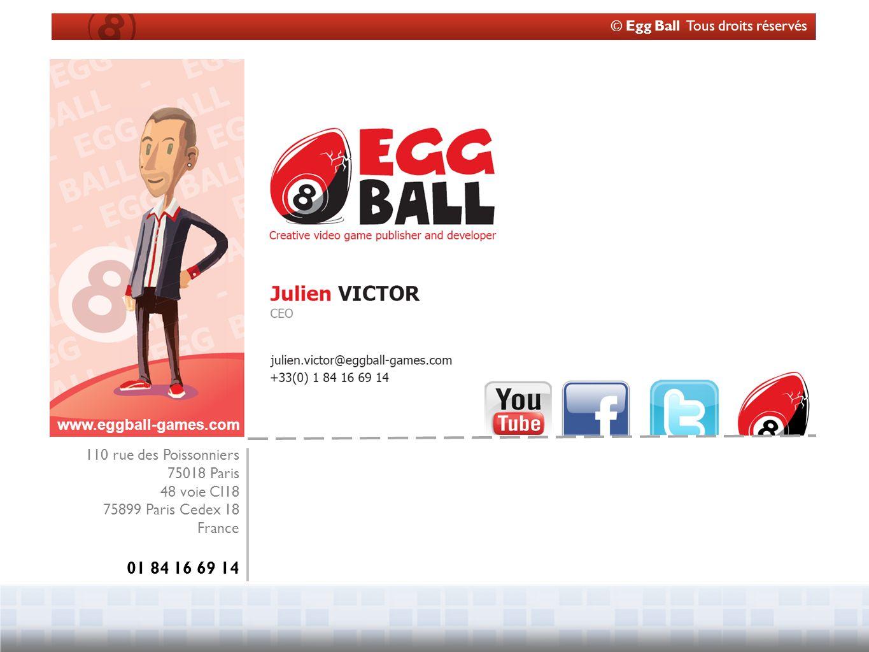 © Egg Ball Tous droits réservés 110 rue des Poissonniers 75018 Paris 48 voie CI18 75899 Paris Cedex 18 France 01 84 16 69 14 www.eggball-games.com