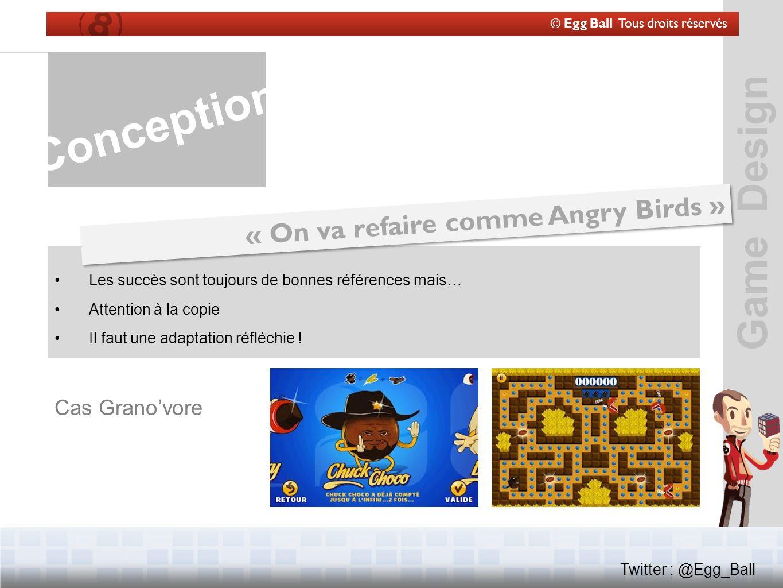 Game Design © Egg Ball Tous droits réservés Twitter : @Egg_Ball Conception « On va refaire comme Angry Birds » Les succès sont toujours de bonnes références mais… Attention à la copie Il faut une adaptation réfléchie .