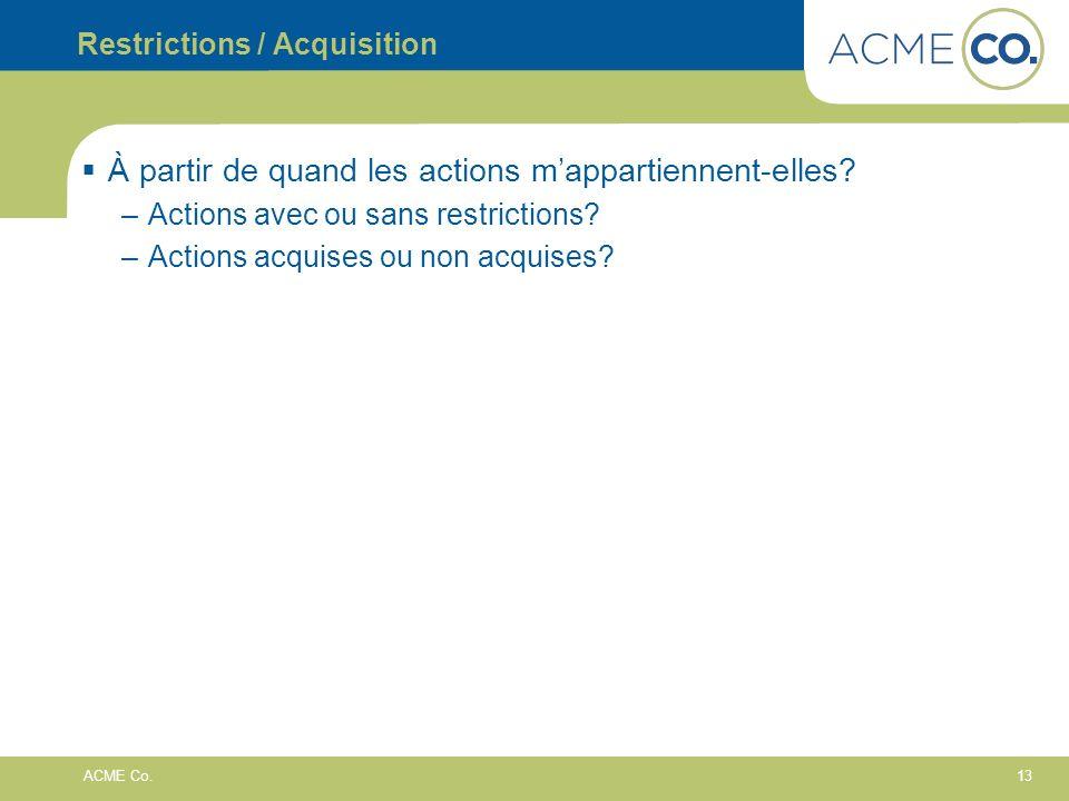 13 ACME Co. Restrictions / Acquisition À partir de quand les actions mappartiennent-elles? –Actions avec ou sans restrictions? –Actions acquises ou no