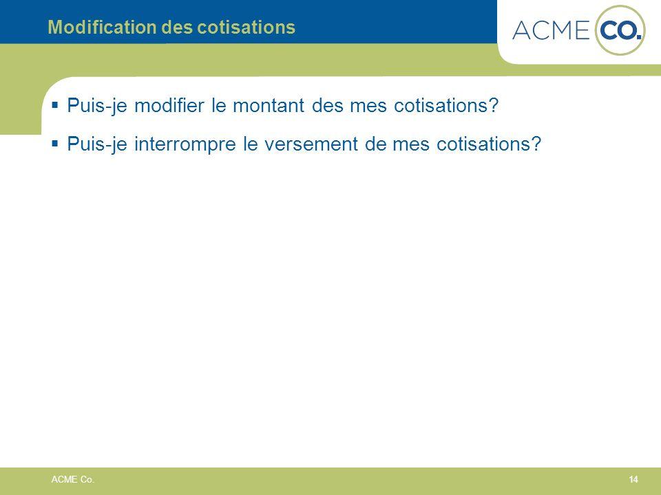 14 ACME Co. Modification des cotisations Puis-je modifier le montant des mes cotisations? Puis-je interrompre le versement de mes cotisations?