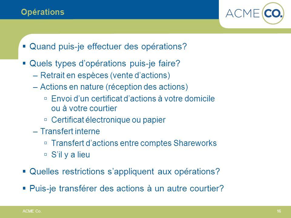 16 ACME Co. Opérations Quand puis-je effectuer des opérations? Quels types dopérations puis-je faire? –Retrait en espèces (vente dactions) –Actions en