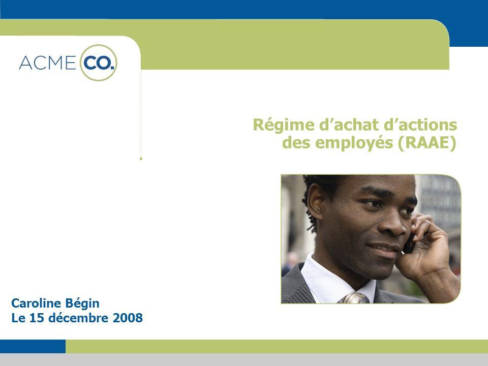 Régime dachat dactions des employés (RAAE) Caroline Bégin Le 15 décembre 2008