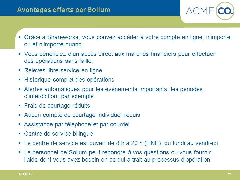 24 ACME Co. Avantages offerts par Solium Grâce à Shareworks, vous pouvez accéder à votre compte en ligne, nimporte où et nimporte quand. Vous bénéfici