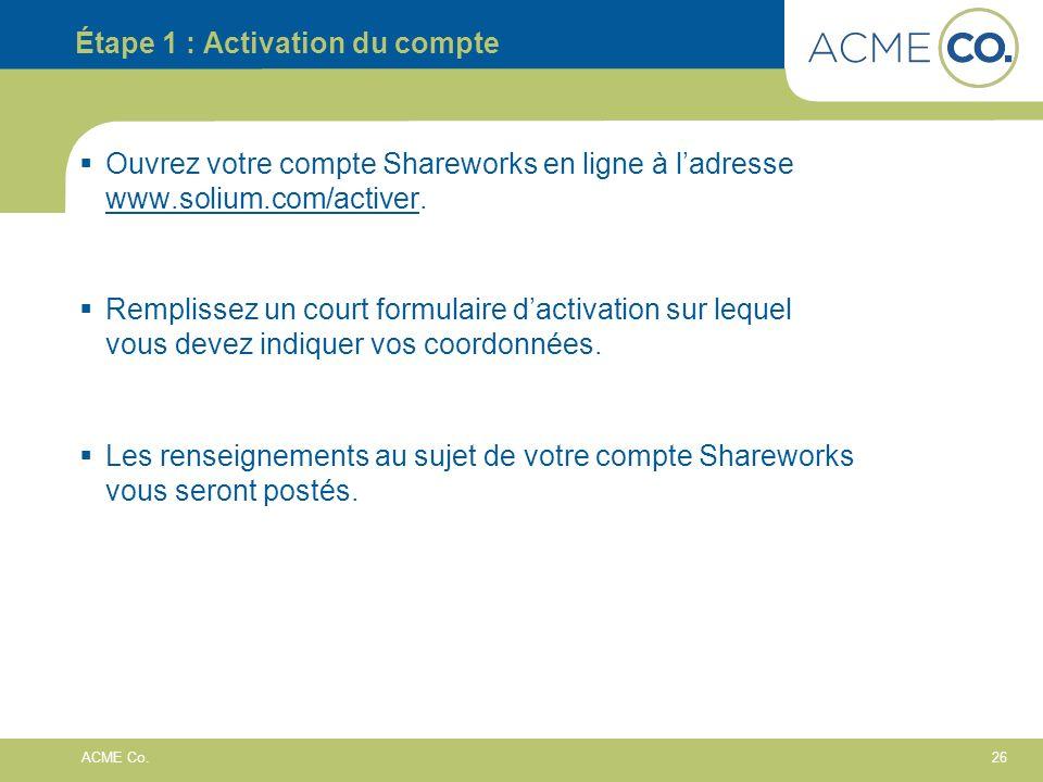 26 ACME Co. Étape 1 : Activation du compte Ouvrez votre compte Shareworks en ligne à ladresse www.solium.com/activer. Remplissez un court formulaire d