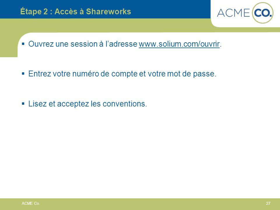 27 ACME Co. Étape 2 : Accès à Shareworks Ouvrez une session à ladresse www.solium.com/ouvrir. Entrez votre numéro de compte et votre mot de passe. Lis