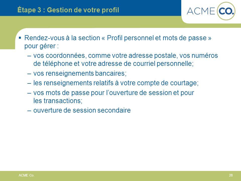 28 ACME Co. Étape 3 : Gestion de votre profil Rendez-vous à la section « Profil personnel et mots de passe » pour gérer : –vos coordonnées, comme votr